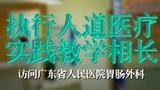 【名医专访】执行人道医疗,实践教学相长——访问广东省人民医院胃肠外科